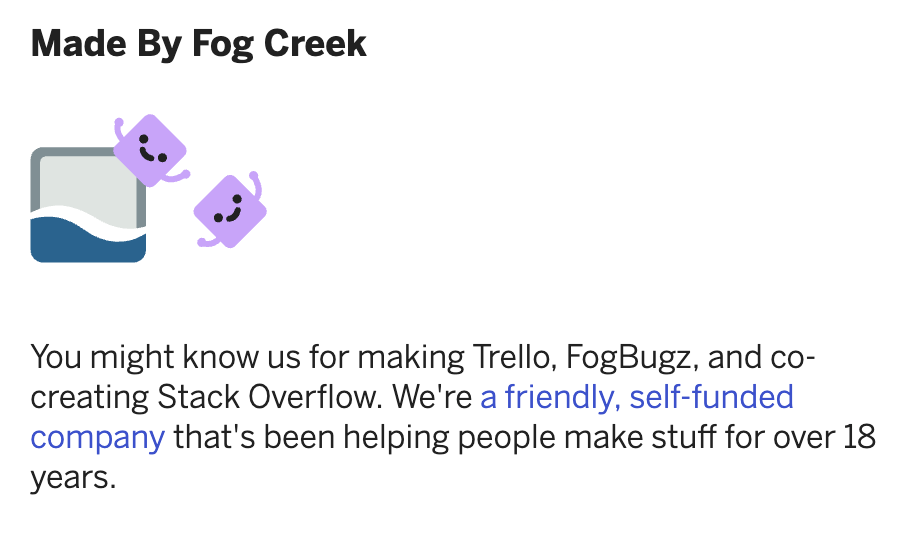 You might know us for making Trello, FogBugz, and co-creating Stack Overflow. We're a friendly, self-funded company that's been helping people make stuff for over 18 years.